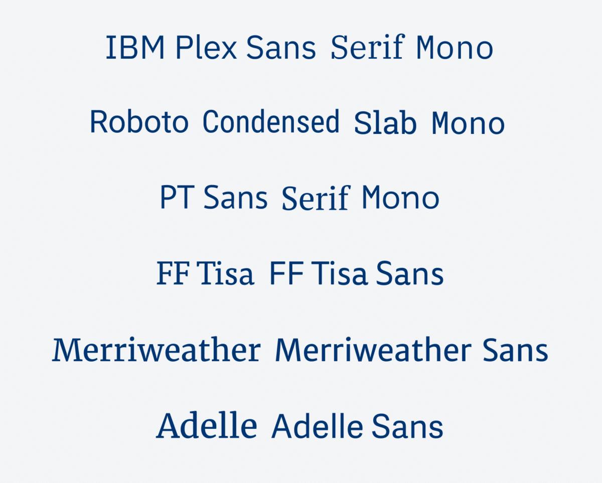 IBM Plex Sans, Serif, Mono PT Sans, Serif y Mono Roboto Sans, Condensed, Slab y Mono FF Tisa y FF Tisa Sans Merriweather, Merriweather Sans Adelle, Adelle Sans